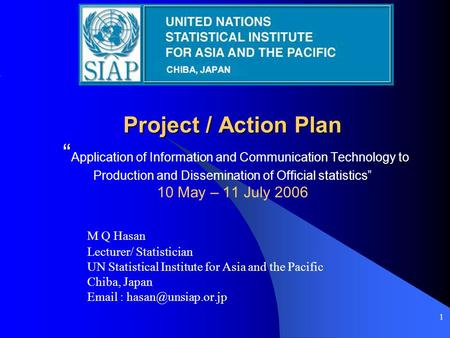 "1 Project / Action Plan Project / Action Plan "" Application of Information and Communication Technology to Production and Dissemination of Official statistics"""