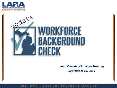 C U S T O M E R D R I V E N. B U S I N E S S M I N D E D. Joint Provider/Surveyor Training September 13, 2011 update.