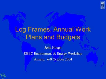 Log Frames, Annual Work Plans and Budgets John Hough RBEC Environment & Energy Workshop Almaty. 6-9 October 2004.