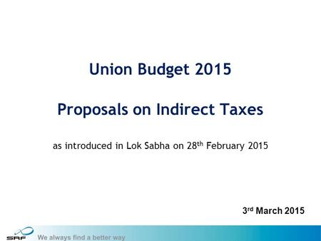 1 Union Budget 2015 Proposals on Indirect Taxes as introduced in Lok Sabha on 28 th February 2015 3 rd March 2015.