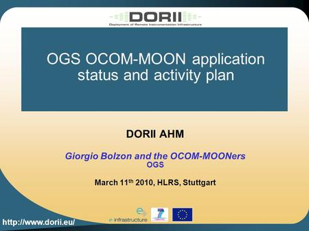 OGS OCOM-MOON application status and activity plan DORII AHM Giorgio Bolzon and the OCOM-MOONers OGS March 11 th 2010, HLRS, Stuttgart.