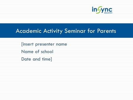 [insert presenter name Name of school Date and time] Academic Activity Seminar for Parents.