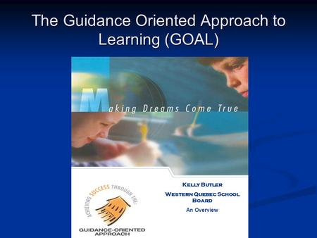 The Guidance Oriented Approach to Learning (GOAL) Kelly Butler Western Quebec School Board An Overview.