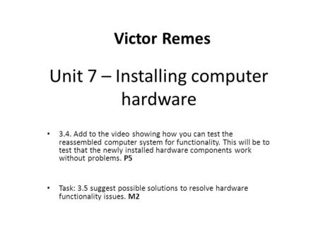 Unit 7 – Installing computer hardware 3.4. Add to the video showing how you can test the reassembled computer system for functionality. This will be to.