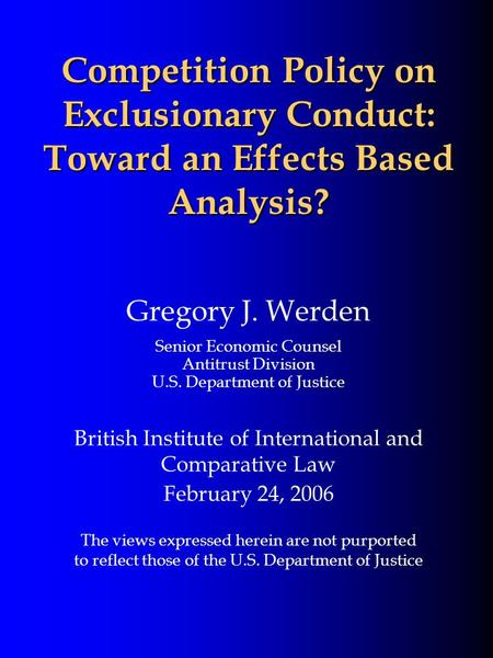 Competition Policy on Exclusionary Conduct: Toward an Effects Based Analysis? Gregory J. Werden Senior Economic Counsel Antitrust Division U.S. Department.
