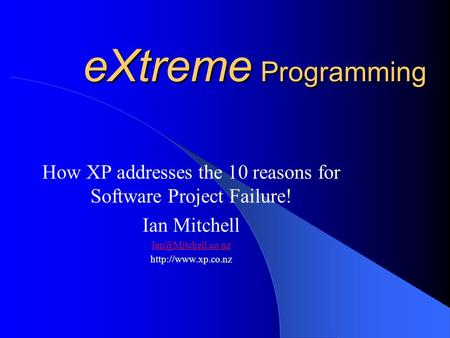 EXtreme Programming How XP addresses the 10 reasons for Software Project Failure! Ian Mitchell