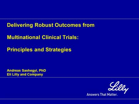 Delivering Robust Outcomes from Multinational Clinical Trials: Principles and Strategies Andreas Sashegyi, PhD Eli Lilly and Company.