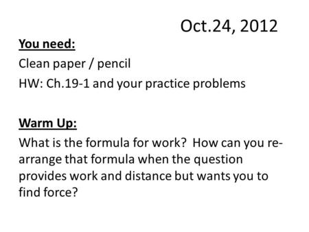 Oct.24, 2012 You need: Clean paper / pencil HW: Ch.19-1 and your practice problems Warm Up: What is the formula for work? How can you re- arrange that.