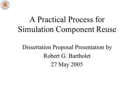 A Practical Process for Simulation Component Reuse Dissertation Proposal Presentation by Robert G. Bartholet 27 May 2005.