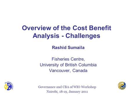 Overview of the Cost Benefit Analysis - Challenges Rashid Sumaila Fisheries Centre, University of British Columbia Vancouver, Canada Governance and CBA.