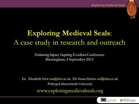 Exploring Medieval Seals: A case study in research and outreach Enhancing Impact, Inspiring Excellence Conference Birmingham, 4 September 2013 Dr Elizabeth.