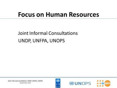 Joint Informal Consultations UNDP, UNFPA, UNOPS September 2012 Focus on Human Resources Joint Informal Consultations UNDP, UNFPA, UNOPS.