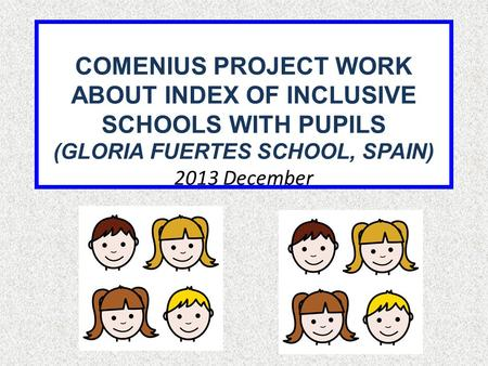 COMENIUS PROJECT WORK ABOUT INDEX OF INCLUSIVE SCHOOLS WITH PUPILS (GLORIA FUERTES SCHOOL, SPAIN) 2013 December.