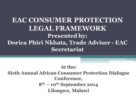EAC CONSUMER PROTECTION LEGAL FRAMEWORK Presented by: Dorica Phiri Nkhata, Trade Adviser - EAC Secretariat At the: Sixth Annual African Consumer Protection.