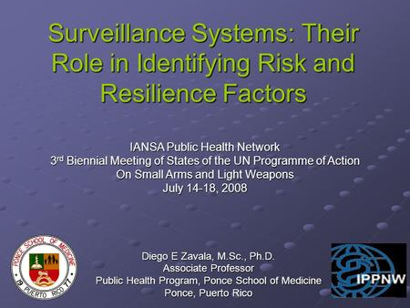 Surveillance Systems: Their Role in Identifying Risk and Resilience Factors Diego E Zavala, M.Sc., Ph.D. Associate Professor Public Health Program, Ponce.