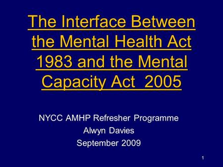 The Interface Between the Mental Health Act 1983 and the Mental Capacity Act 2005 NYCC AMHP Refresher Programme Alwyn Davies September 2009 1.