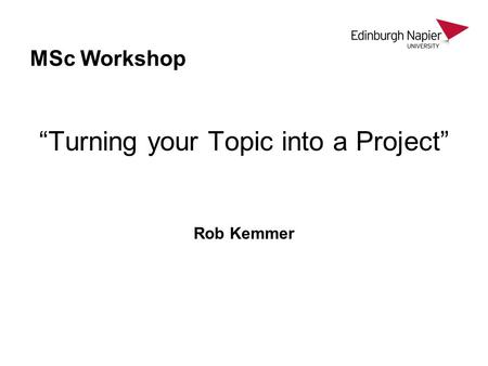 "MSc Workshop ""Turning your Topic into a Project"" Rob Kemmer."