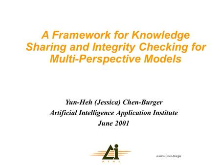 Jessica Chen-Burger A Framework for Knowledge Sharing and Integrity Checking for Multi-Perspective Models Yun-Heh (Jessica) Chen-Burger Artificial Intelligence.