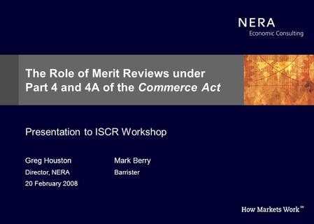 Greg Houston Director, NERA 20 February 2008 The Role of Merit Reviews under Part 4 and 4A of the Commerce Act Presentation to ISCR Workshop Mark Berry.