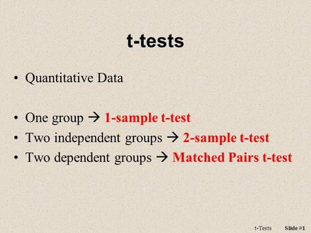 T-tests Quantitative Data One group  1-sample t-test Two independent groups  2-sample t-test Two dependent groups  Matched Pairs t-test t-TestsSlide.