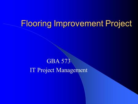 Flooring Improvement Project GBA 573 IT Project Management.