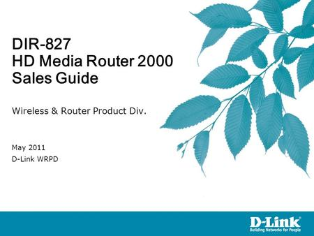 DIR-827 HD Media Router 2000 Sales Guide Wireless & Router Product Div. May 2011 D-Link WRPD.