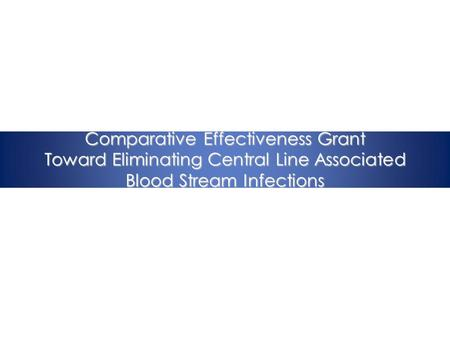 Comparative Effectiveness Grant Toward Eliminating Central Line Associated Blood Stream Infections.