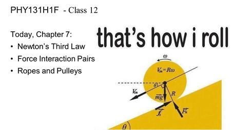 PHY131H1F - Class 12 Today, Chapter 7: Newton's Third Law Force Interaction Pairs Ropes and Pulleys.