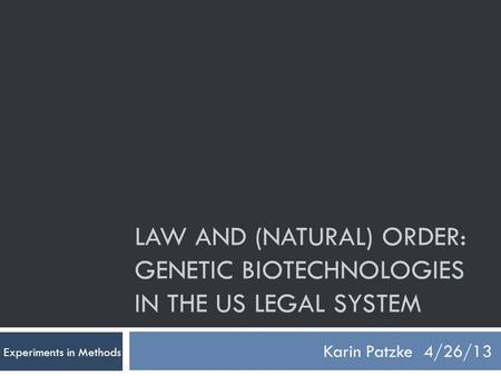 LAW AND (NATURAL) ORDER: GENETIC BIOTECHNOLOGIES IN THE US LEGAL SYSTEM Karin Patzke4/26/13 Experiments in Methods.