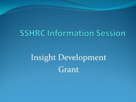 Insight Development Grant. Overview Introductions SSHRC funding programs Choosing a funding opportunity Insight Development Grant Eligibility Adjudication.