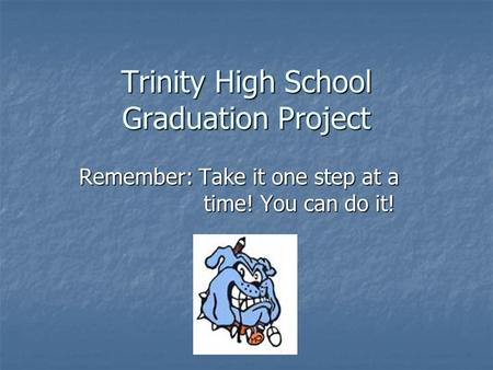 Trinity High School Graduation Project Remember: Take it one step at a time! You can do it!