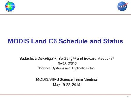 1 MODIS Land C6 Schedule and Status Sadashiva Devadiga 1,2, Ye Gang 1,2 and Edward Masuoka 1 1 NASA GSFC 2 Science Systems and Applications Inc. MODIS/VIIRS.