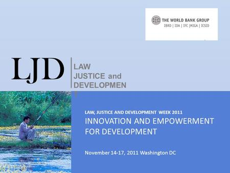 LAW, JUSTICE AND DEVELOPMENT WEEK 2011 INNOVATION AND EMPOWERMENT FOR DEVELOPMENT November 14-17, 2011 Washington DC LJD LAW JUSTICE and DEVELOPMEN T.