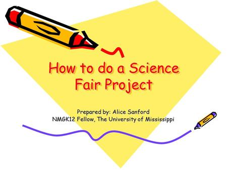 How to do a Science Fair Project Prepared by: Alice Sanford NMGK12 Fellow, The University of Mississippi.