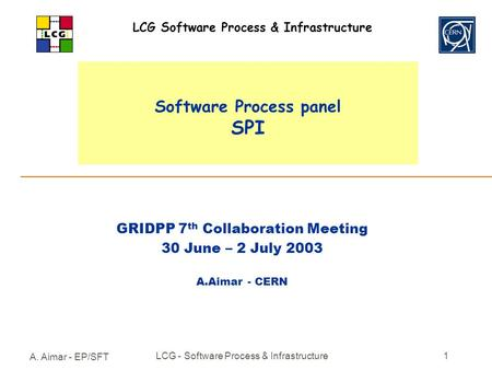 A. Aimar - EP/SFT LCG - Software Process & Infrastructure1 Software Process panel SPI GRIDPP 7 th Collaboration Meeting 30 June – 2 July 2003 A.Aimar -