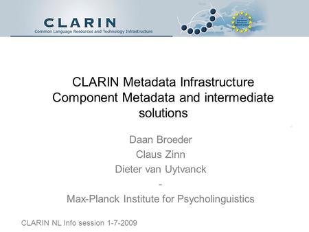CLARIN Metadata Infrastructure Component Metadata and intermediate solutions Daan Broeder Claus Zinn Dieter van Uytvanck - Max-Planck Institute for Psycholinguistics.