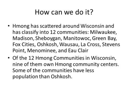 How can we do it? Hmong has scattered around Wisconsin and has classify into 12 communities: Milwaukee, Madison, Sheboygan, Manitowoc, Green Bay, Fox Cities,