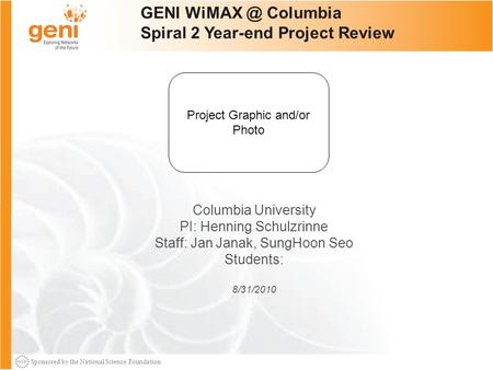 Sponsored by the National Science Foundation 1 GENI Columbia Spiral 2 Year-end Project Review Columbia University PI: Henning Schulzrinne Staff: