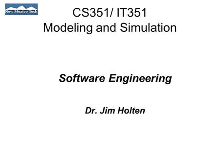 CS351/ IT351 Modeling and Simulation Software Engineering Dr. Jim Holten.