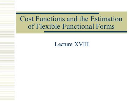 Cost Functions and the Estimation of Flexible Functional Forms Lecture XVIII.