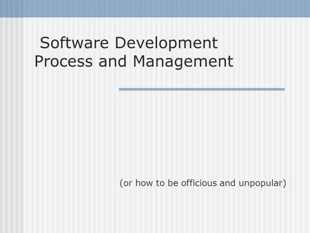 Software Development Process and Management (or how to be officious and unpopular)