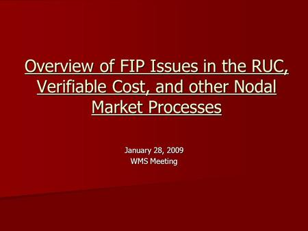 Overview of FIP Issues in the RUC, Verifiable Cost, and other Nodal Market Processes January 28, 2009 WMS Meeting.