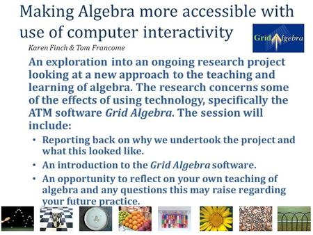 Making Algebra more accessible with use of computer interactivity Karen Finch & Tom Francome An exploration into an ongoing research project looking at.
