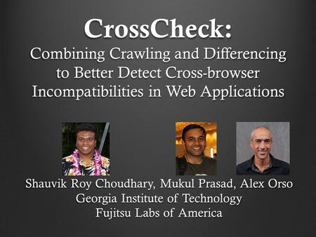 CrossCheck: Combining Crawling and Differencing to Better Detect Cross-browser Incompatibilities in Web Applications Shauvik Roy Choudhary, Mukul Prasad,
