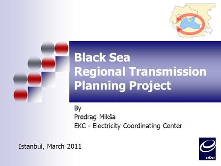 Black Sea Regional Transmission Planning Project By Predrag Mikša EKC - Electricity Coordinating Center Istanbul, March 2011.