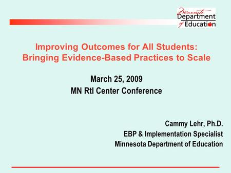 Improving Outcomes for All Students: Bringing Evidence-Based Practices to Scale March 25, 2009 MN RtI Center Conference Cammy Lehr, Ph.D. EBP & Implementation.