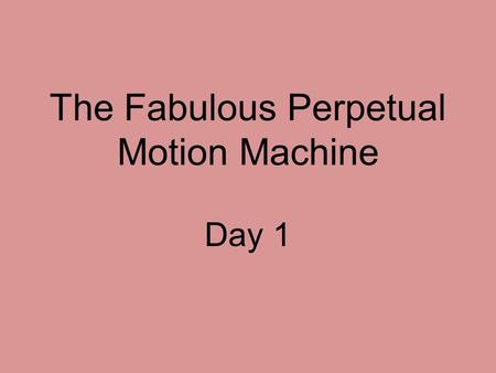 The Fabulous Perpetual Motion Machine Day 1. Concept Talk How do inventors inspire our imaginations?