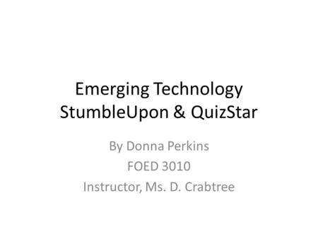 Emerging Technology StumbleUpon & QuizStar By Donna Perkins FOED 3010 Instructor, Ms. D. Crabtree.
