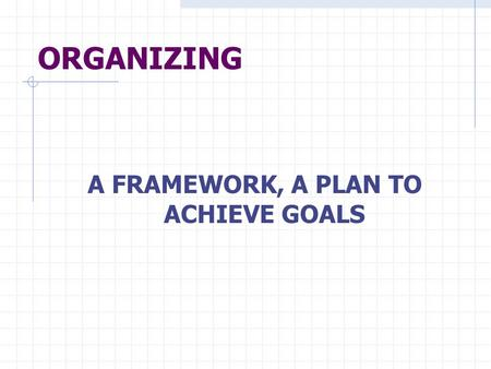 ORGANIZING A FRAMEWORK, A PLAN TO ACHIEVE GOALS. STRATEGY GOALS ACTIVITIES GROUP THE ACTIVITIES COORDINATE THE ACTIVITIES ASSIGN TASKS SELECT, PLACE,