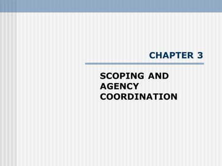 CHAPTER 3 SCOPING AND AGENCY COORDINATION. Scoping - the procedure for determining the appropriate level of study of a proposed project/activity - process.